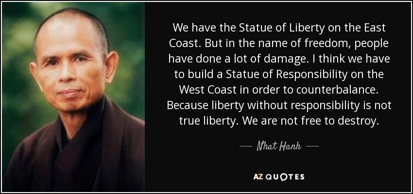 We have the Statue of Liberty on the East Coast. But in the name of freedom, people have done a lot of damage. I think we have to build a Statue of Responsibility on the West Coast in order to counterbalance. Because liberty without responsibility is not true liberty. We are not free to destroy. - Nhat Hanh