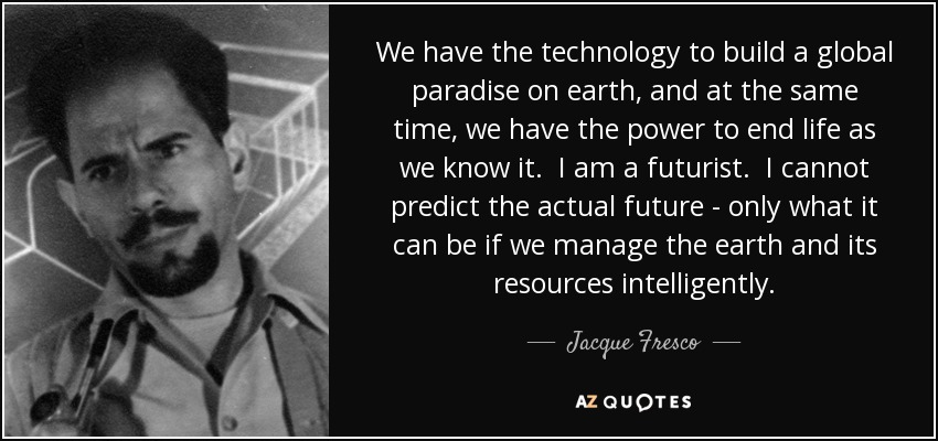 We have the technology to build a global paradise on earth, and at the same time, we have the power to end life as we know it. I am a futurist. I cannot predict the actual future - only what it can be if we manage the earth and its resources intelligently. - Jacque Fresco