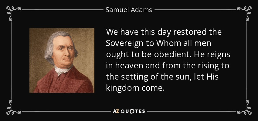 We have this day restored the Sovereign to Whom all men ought to be obedient. He reigns in heaven and from the rising to the setting of the sun, let His kingdom come. - Samuel Adams
