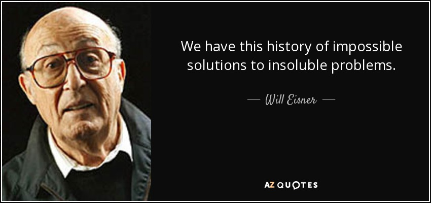 We have this history of impossible solutions to insoluble problems. - Will Eisner