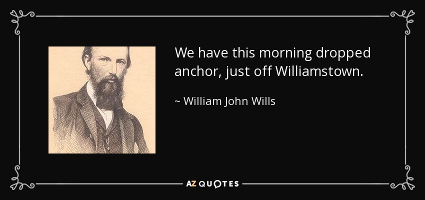 We have this morning dropped anchor, just off Williamstown. - William John Wills