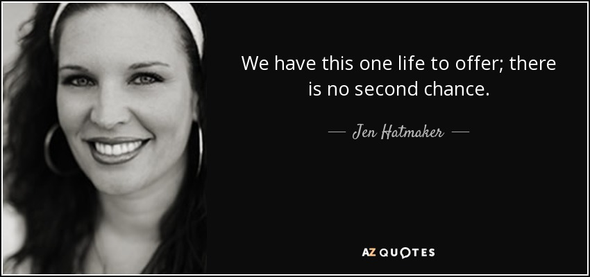 We have this one life to offer; there is no second chance. - Jen Hatmaker