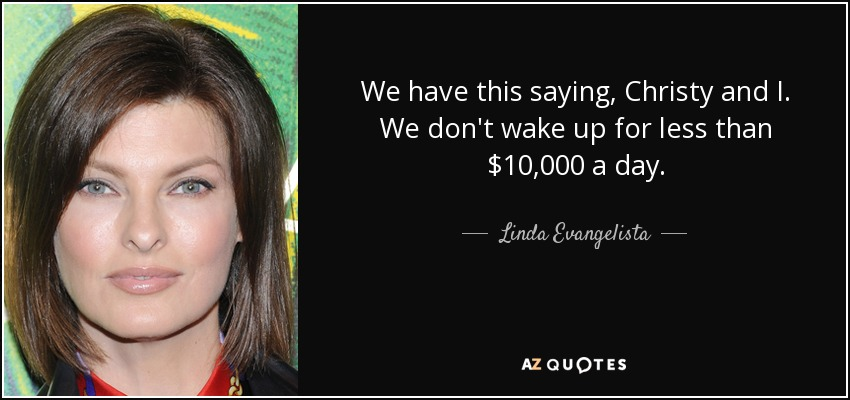 We have this saying, Christy and I. We don't wake up for less than $10,000 a day. - Linda Evangelista