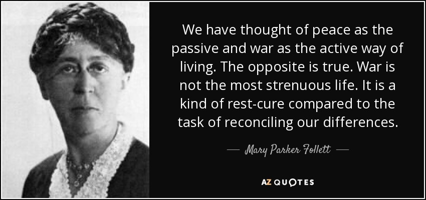 We have thought of peace as the passive and war as the active way of living. The opposite is true. War is not the most strenuous life. It is a kind of rest-cure compared to the task of reconciling our differences. - Mary Parker Follett