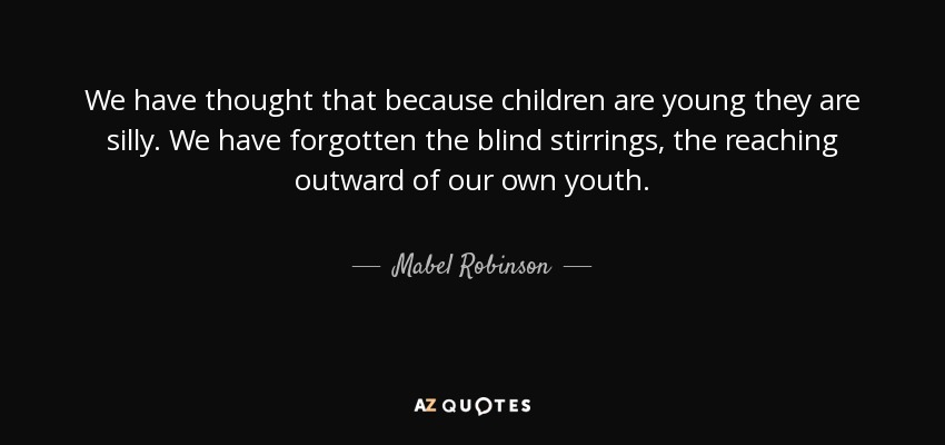 We have thought that because children are young they are silly. We have forgotten the blind stirrings, the reaching outward of our own youth. - Mabel Robinson