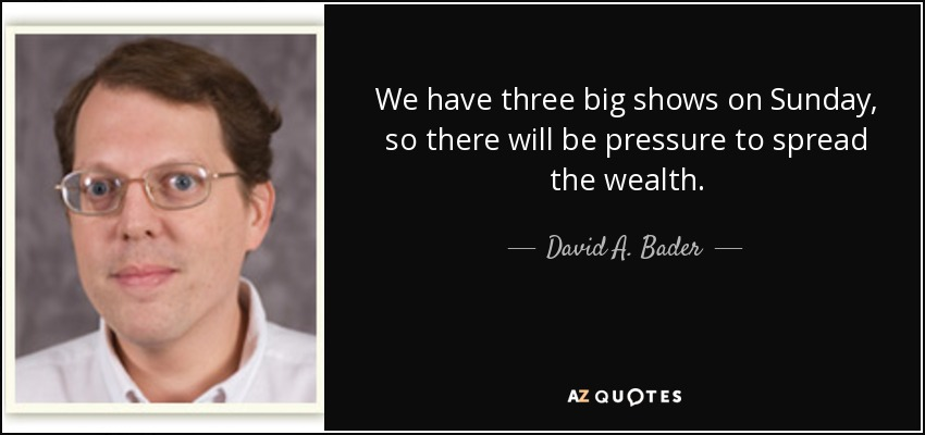 We have three big shows on Sunday, so there will be pressure to spread the wealth. - David A. Bader