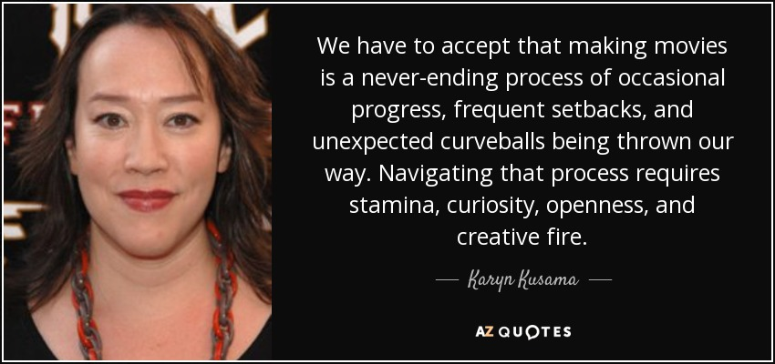 We have to accept that making movies is a never-ending process of occasional progress, frequent setbacks, and unexpected curveballs being thrown our way. Navigating that process requires stamina, curiosity, openness, and creative fire. - Karyn Kusama
