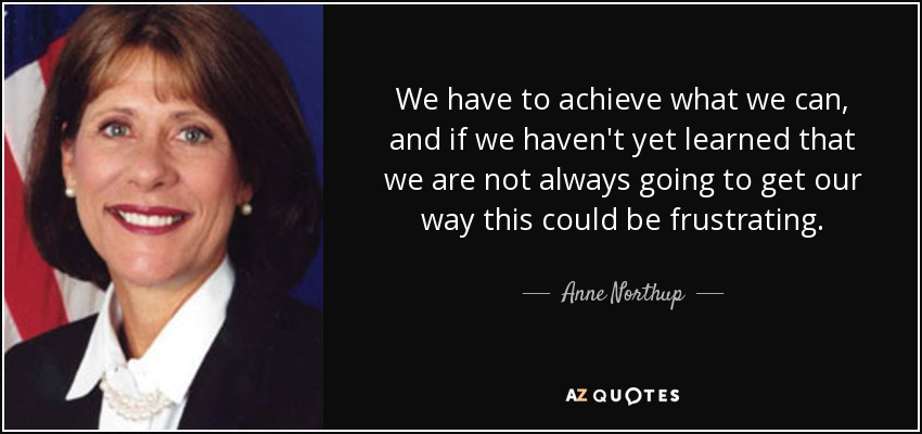 We have to achieve what we can, and if we haven't yet learned that we are not always going to get our way this could be frustrating. - Anne Northup
