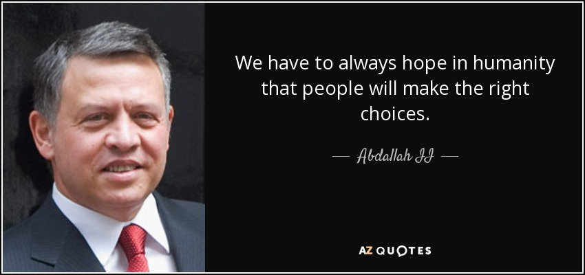 We have to always hope in humanity that people will make the right choices. - Abdallah II