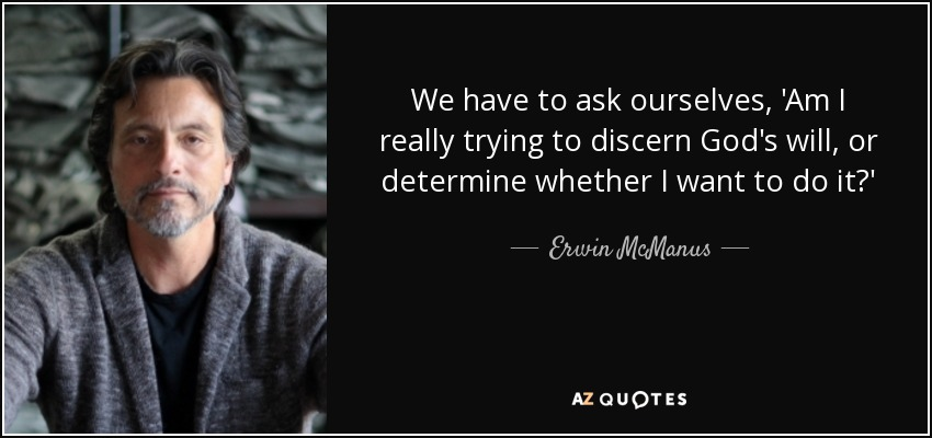 We have to ask ourselves, 'Am I really trying to discern God's will, or determine whether I want to do it?' - Erwin McManus