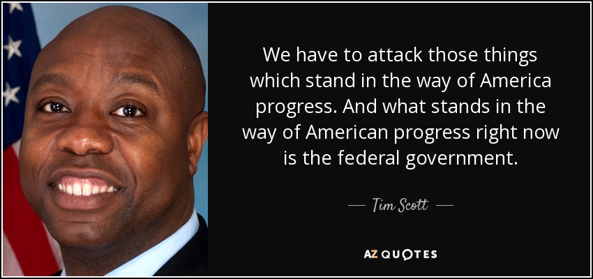 We have to attack those things which stand in the way of America progress. And what stands in the way of American progress right now is the federal government. - Tim Scott