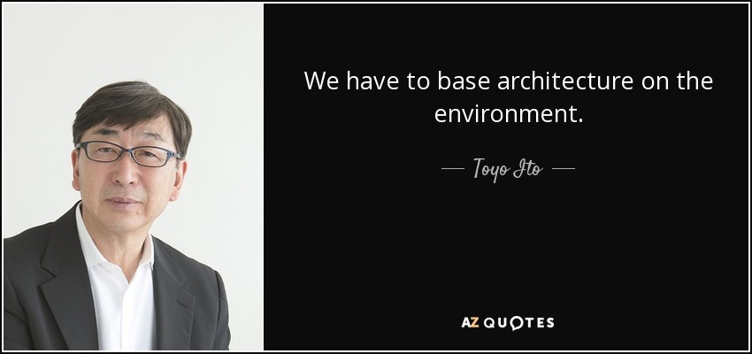 We have to base architecture on the environment. - Toyo Ito