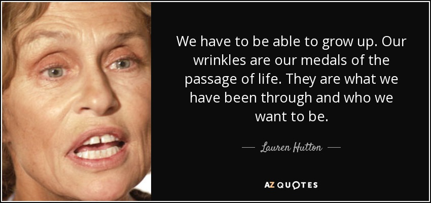 We have to be able to grow up. Our wrinkles are our medals of the passage of life. They are what we have been through and who we want to be. - Lauren Hutton
