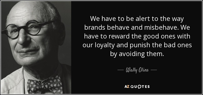We have to be alert to the way brands behave and misbehave. We have to reward the good ones with our loyalty and punish the bad ones by avoiding them. - Wally Olins