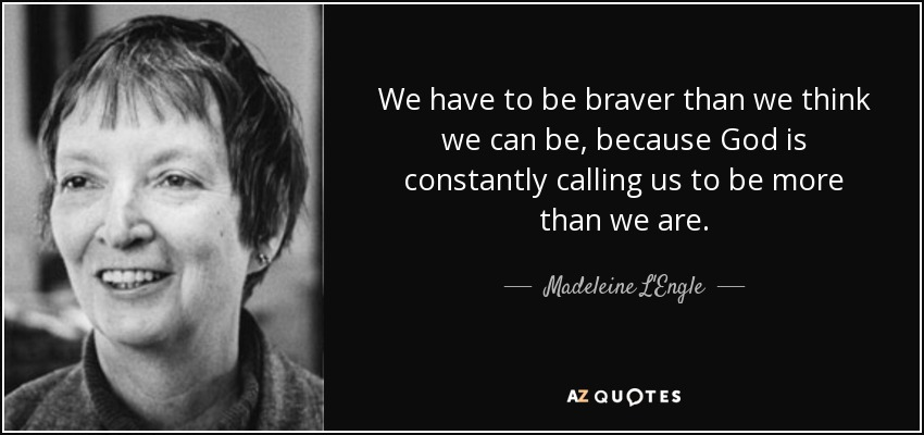 We have to be braver than we think we can be, because God is constantly calling us to be more than we are. - Madeleine L'Engle