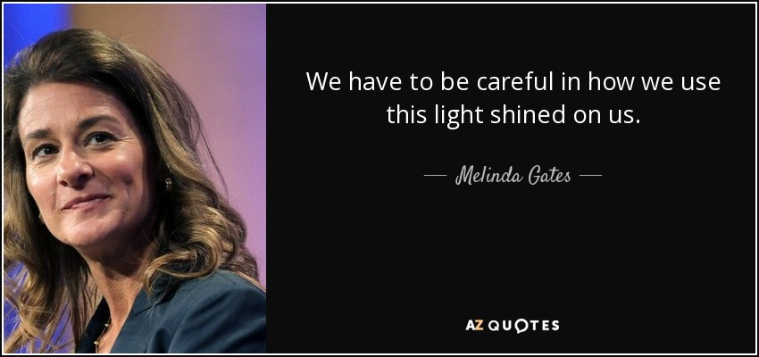 We have to be careful in how we use this light shined on us. - Melinda Gates