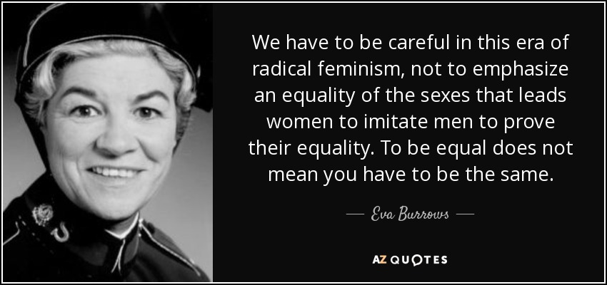 We have to be careful in this era of radical feminism, not to emphasize an equality of the sexes that leads women to imitate men to prove their equality. To be equal does not mean you have to be the same. - Eva Burrows