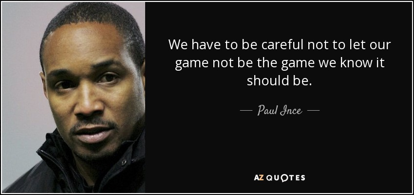 We have to be careful not to let our game not be the game we know it should be. - Paul Ince