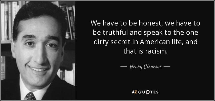 We have to be honest, we have to be truthful and speak to the one dirty secret in American life, and that is racism. - Henry Cisneros