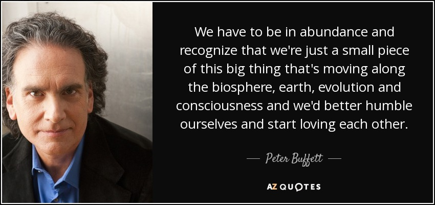 We have to be in abundance and recognize that we're just a small piece of this big thing that's moving along the biosphere, earth, evolution and consciousness and we'd better humble ourselves and start loving each other. - Peter Buffett