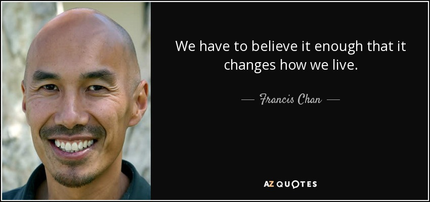 We have to believe it enough that it changes how we live. - Francis Chan