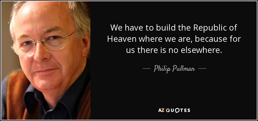We have to build the Republic of Heaven where we are, because for us, there is no elsewhere. - Philip Pullman