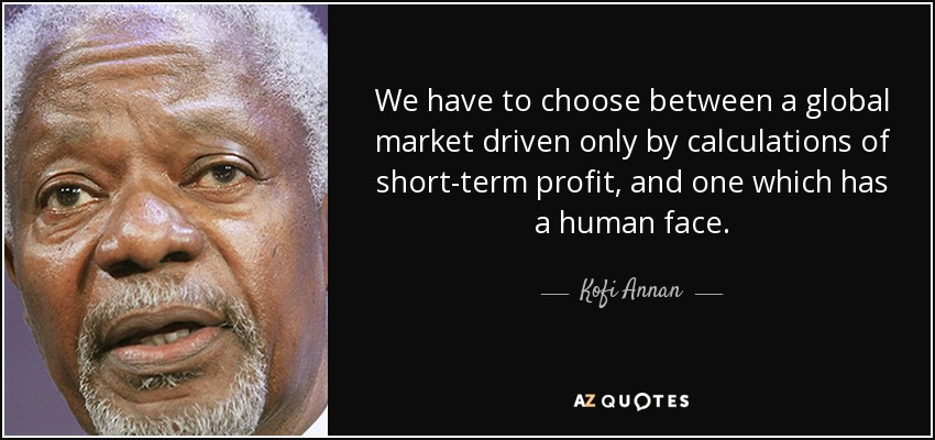 We have to choose between a global market driven only by calculations of short-term profit, and one which has a human face. - Kofi Annan