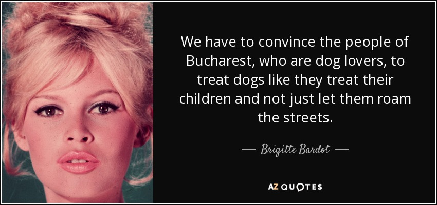 We have to convince the people of Bucharest, who are dog lovers, to treat dogs like they treat their children and not just let them roam the streets. - Brigitte Bardot