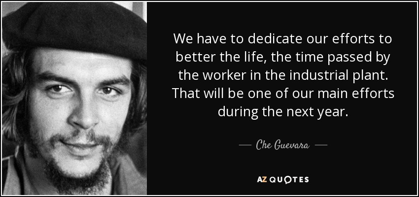 We have to dedicate our efforts to better the life, the time passed by the worker in the industrial plant. That will be one of our main efforts during the next year. - Che Guevara