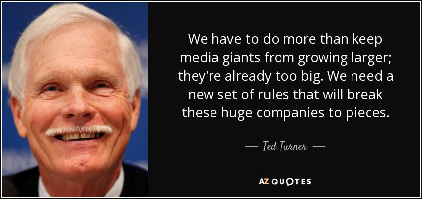 We have to do more than keep media giants from growing larger; they're already too big. We need a new set of rules that will break these huge companies to pieces. - Ted Turner