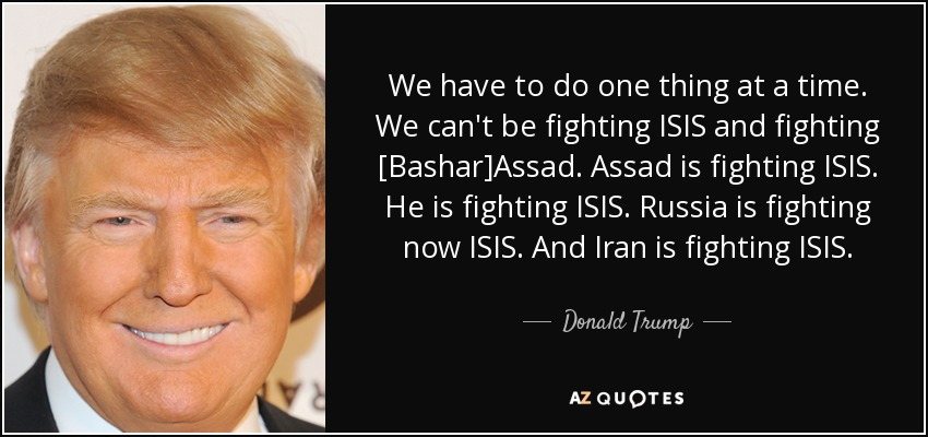 We have to do one thing at a time. We can't be fighting ISIS and fighting [Bashar]Assad. Assad is fighting ISIS. He is fighting ISIS. Russia is fighting now ISIS. And Iran is fighting ISIS. - Donald Trump