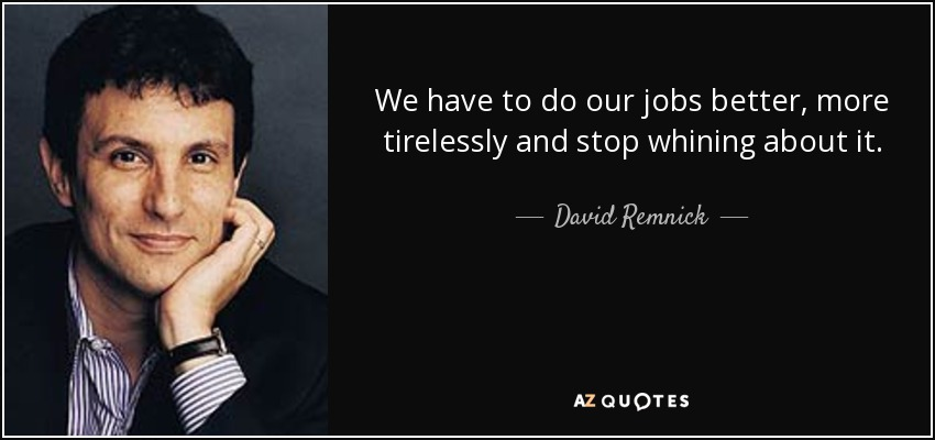 We have to do our jobs better, more tirelessly and stop whining about it. - David Remnick