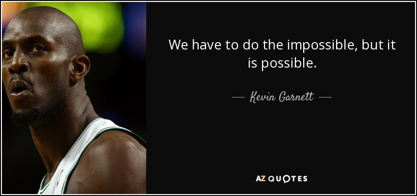 We have to do the impossible, but it is possible. - Kevin Garnett