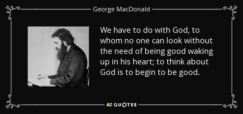 We have to do with God, to whom no one can look without the need of being good waking up in his heart; to think about God is to begin to be good. - George MacDonald