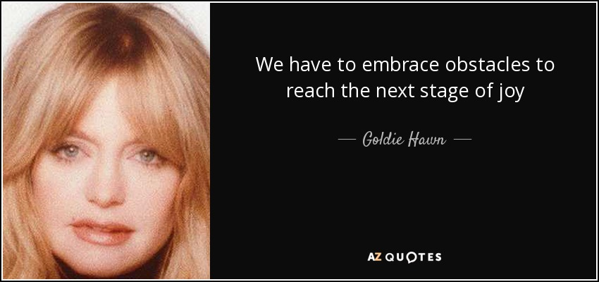 We have to embrace obstacles to reach the next stage of joy - Goldie Hawn