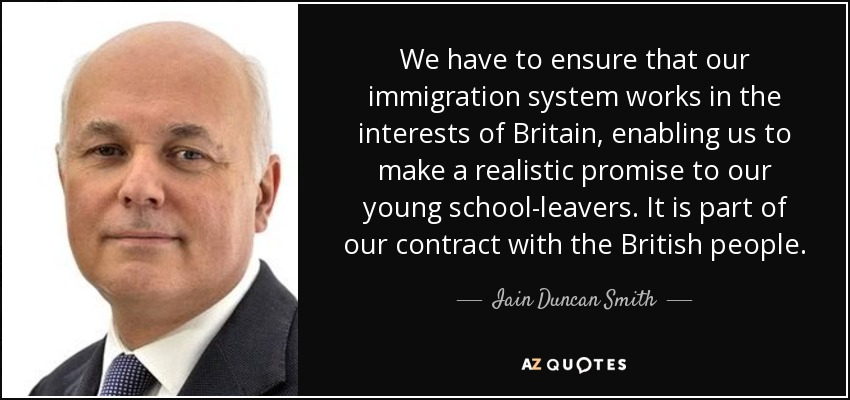 We have to ensure that our immigration system works in the interests of Britain, enabling us to make a realistic promise to our young school-leavers. It is part of our contract with the British people. - Iain Duncan Smith