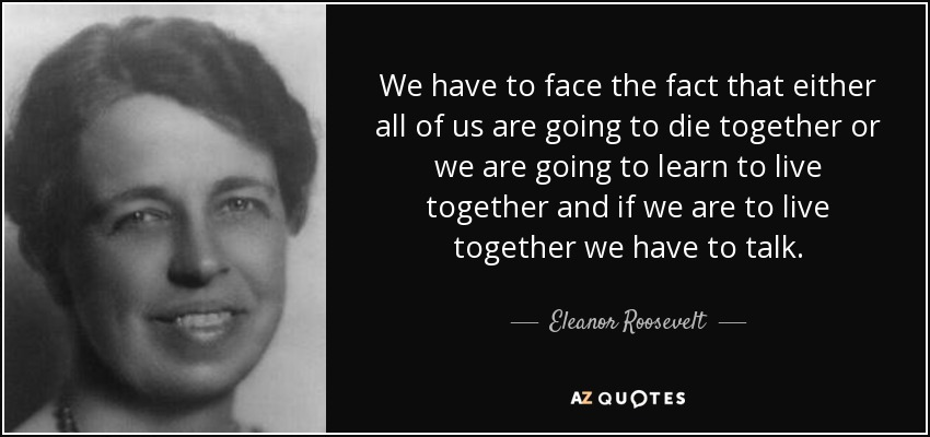 We have to face the fact that either all of us are going to die together or we are going to learn to live together, and if we are to live together we have to talk. - Eleanor Roosevelt