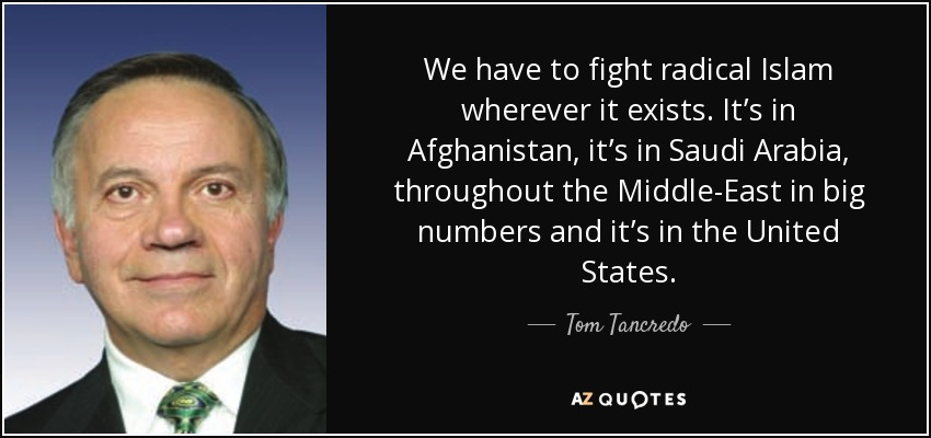 We have to fight radical Islam wherever it exists. It's in Afghanistan, it's in Saudi Arabia, throughout the Middle-East in big numbers and it's in the United States. - Tom Tancredo