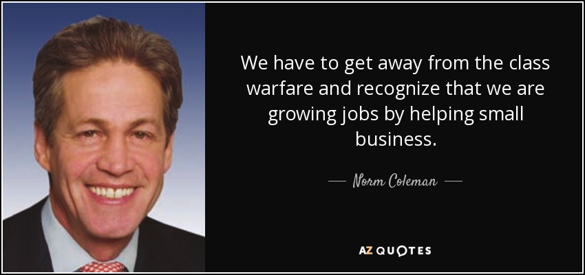 We have to get away from the class warfare and recognize that we are growing jobs by helping small business. - Norm Coleman