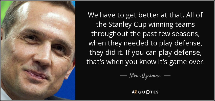 We have to get better at that. All of the Stanley Cup winning teams throughout the past few seasons, when they needed to play defense, they did it. If you can play defense, that's when you know it's game over. - Steve Yzerman