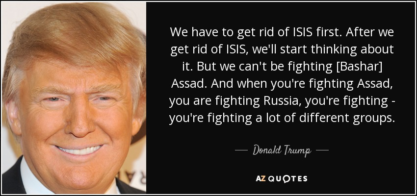 We have to get rid of ISIS first. After we get rid of ISIS, we'll start thinking about it. But we can't be fighting [Bashar] Assad. And when you're fighting Assad, you are fighting Russia, you're fighting - you're fighting a lot of different groups. - Donald Trump