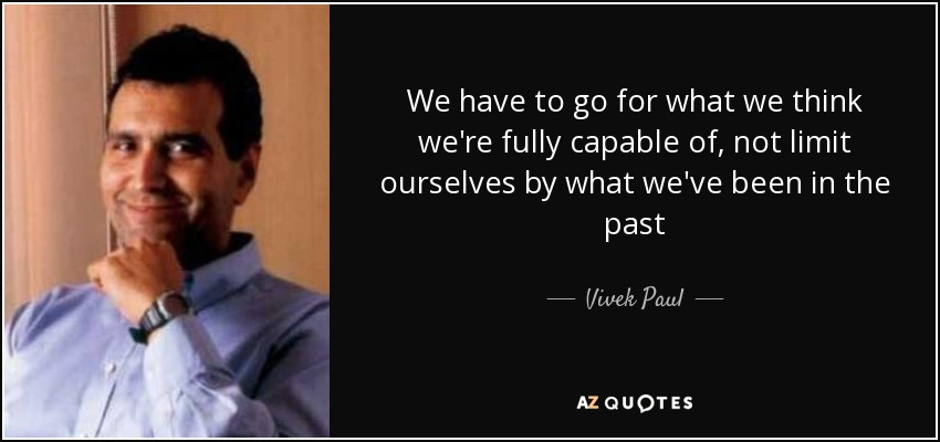 We have to go for what we think we're fully capable of, not limit ourselves by what we've been in the past - Vivek Paul