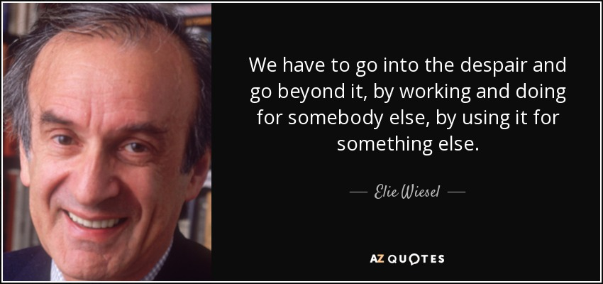 We have to go into the despair and go beyond it, by working and doing for somebody else, by using it for something else. - Elie Wiesel