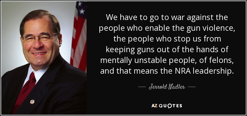 We have to go to war against the people who enable the gun violence, the people who stop us from keeping guns out of the hands of mentally unstable people, of felons, and that means the NRA leadership. - Jerrold Nadler