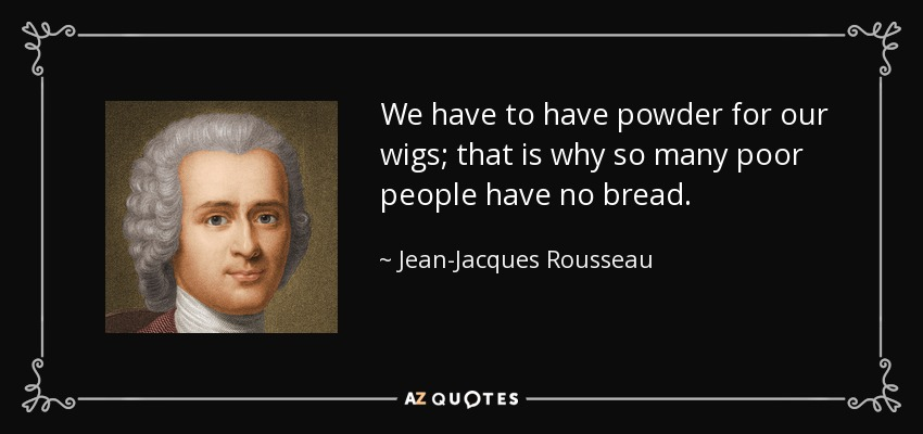 We have to have powder for our wigs; that is why so many poor people have no bread. - Jean-Jacques Rousseau