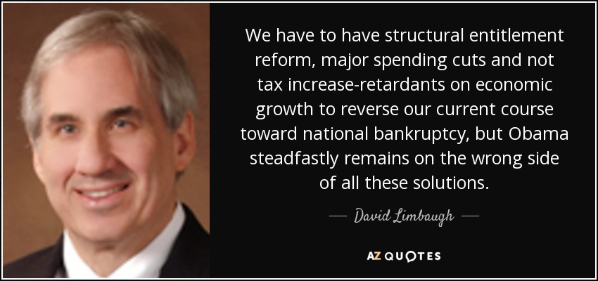 We have to have structural entitlement reform, major spending cuts and not tax increase-retardants on economic growth to reverse our current course toward national bankruptcy, but Obama steadfastly remains on the wrong side of all these solutions. - David Limbaugh