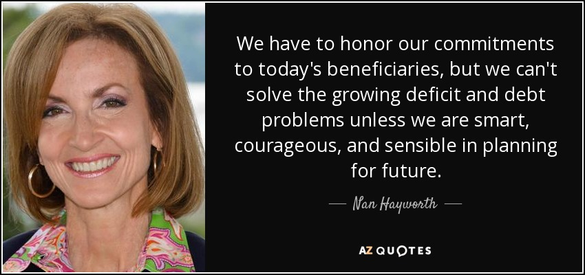 We have to honor our commitments to today's beneficiaries, but we can't solve the growing deficit and debt problems unless we are smart, courageous, and sensible in planning for future. - Nan Hayworth