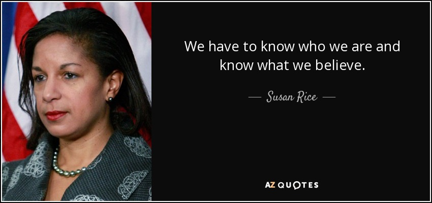 We have to know who we are and know what we believe. - Susan Rice