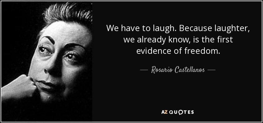 We have to laugh. Because laughter, we already know, is the first evidence of freedom. - Rosario Castellanos