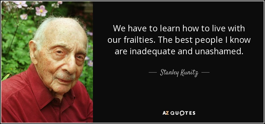 We have to learn how to live with our frailties. The best people I know are inadequate and unashamed. - Stanley Kunitz